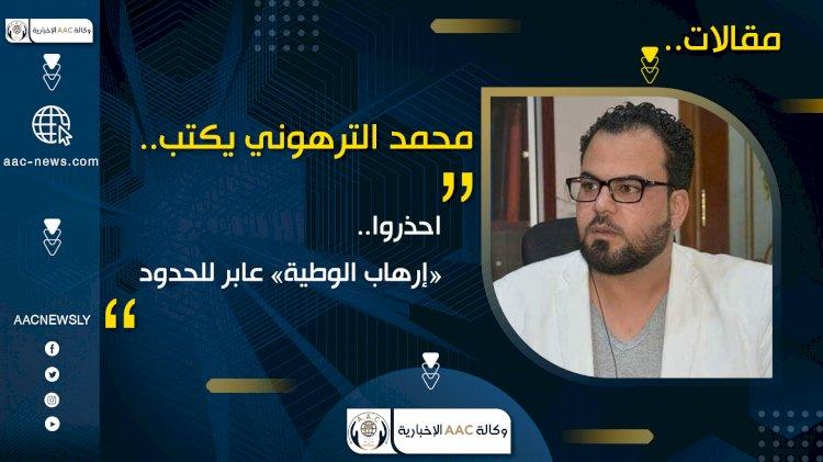 محمد الترهوني يكتب: احذروا.. «إرهاب الوطية» عابر للحدود