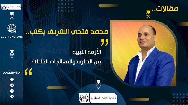 محمد فتحي الشريف يكتب..  الأزمة الليبية بين التطرف والمعالجات الخاطئة