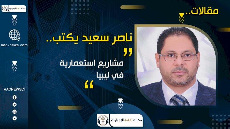 ناصر سعيد يكتب .. مشاريع استعمارية في ليبيا