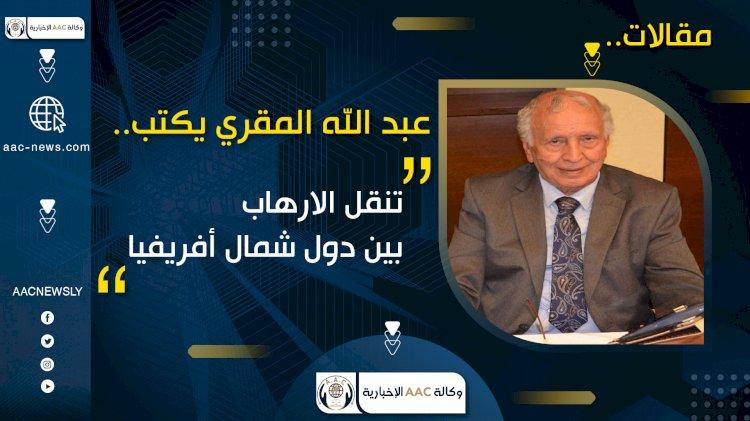 عبد الله المقري يكتب.. تنقل الارهاب بين دول شمال أفريفيا